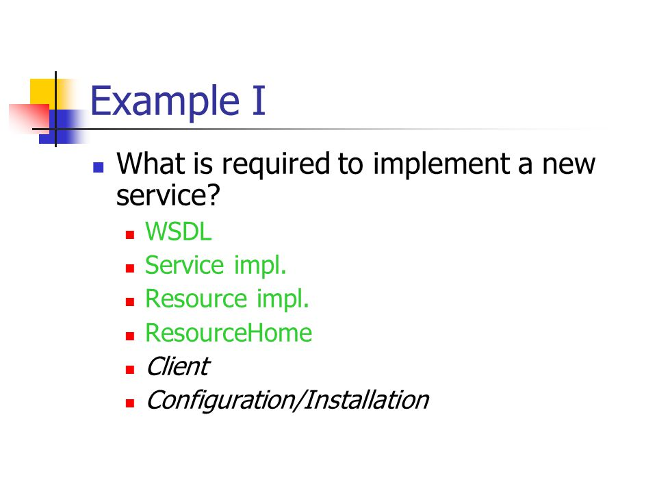 Example I What is required to implement a new service? WSDL Service impl. Resource impl. ResourceHome Client Configuration/Installation