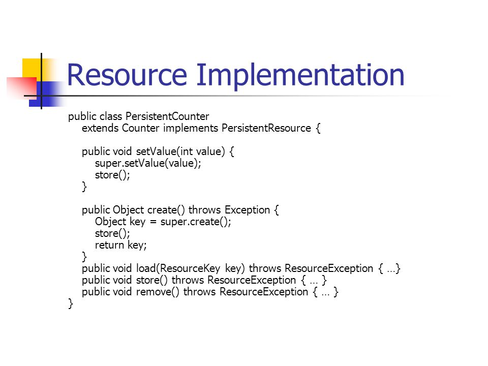 Resource Implementation public class PersistentCounter extends Counter implements PersistentResource { public void setValue(int value) { super.setValu