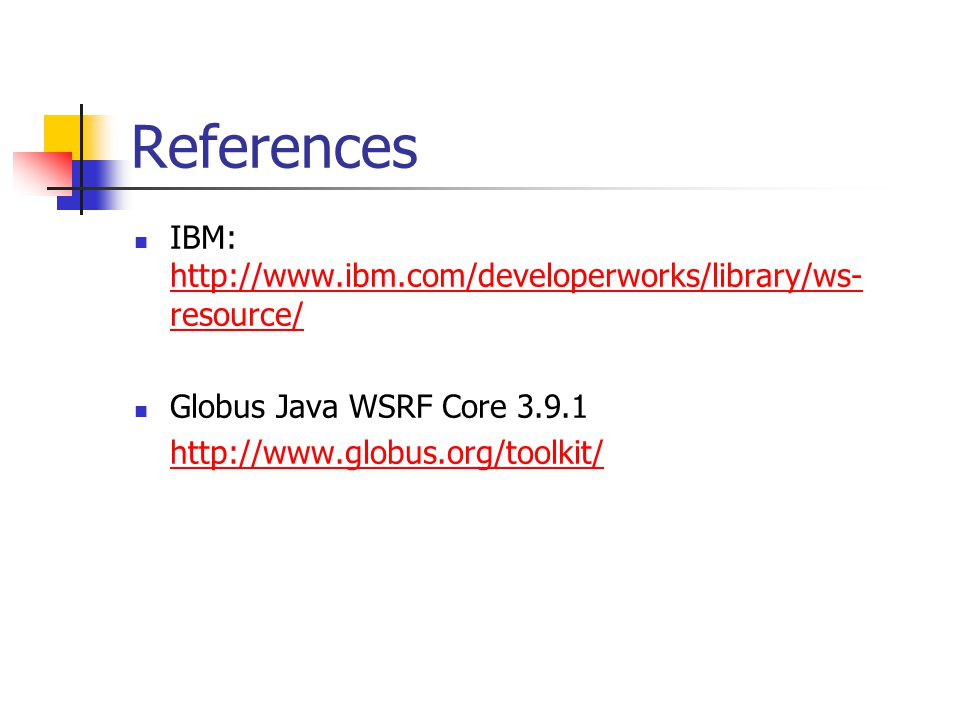 References IBM: http://www.ibm.com/developerworks/library/ws- resource/ http://www.ibm.com/developerworks/library/ws- resource/ Globus Java WSRF Core