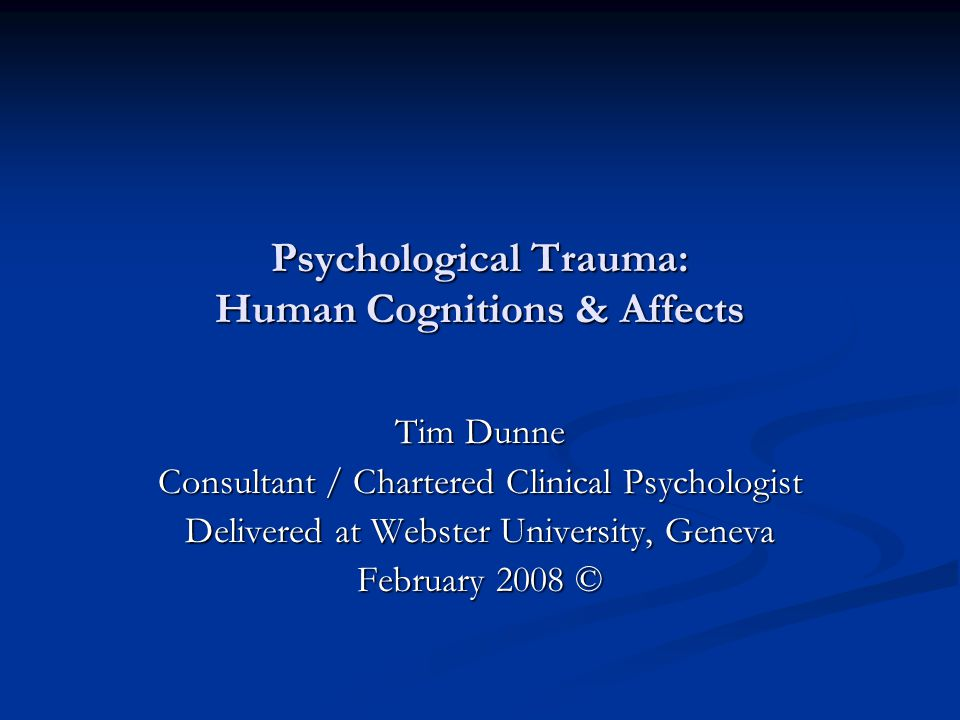 Psychological Trauma: Human Cognitions & Affects Tim Dunne Consultant / Chartered Clinical Psychologist Delivered at Webster University, Geneva February 2008 ©