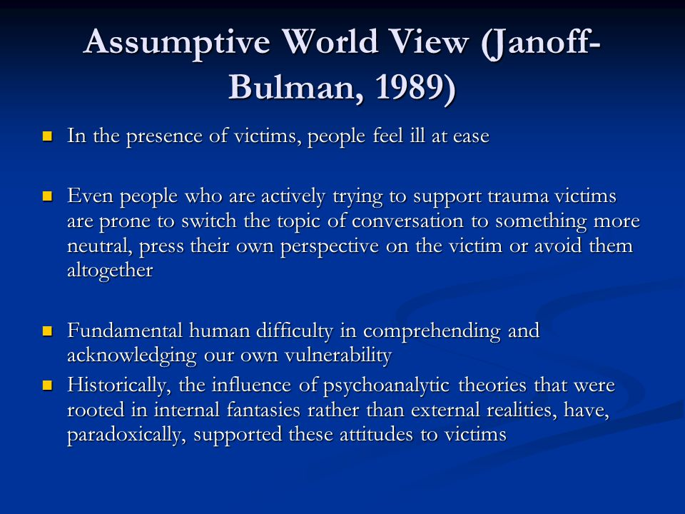 Assumptive World View (Janoff- Bulman, 1989) In the presence of victims, people feel ill at ease In the presence of victims, people feel ill at ease Even people who are actively trying to support trauma victims are prone to switch the topic of conversation to something more neutral, press their own perspective on the victim or avoid them altogether Even people who are actively trying to support trauma victims are prone to switch the topic of conversation to something more neutral, press their own perspective on the victim or avoid them altogether Fundamental human difficulty in comprehending and acknowledging our own vulnerability Fundamental human difficulty in comprehending and acknowledging our own vulnerability Historically, the influence of psychoanalytic theories that were rooted in internal fantasies rather than external realities, have, paradoxically, supported these attitudes to victims Historically, the influence of psychoanalytic theories that were rooted in internal fantasies rather than external realities, have, paradoxically, supported these attitudes to victims