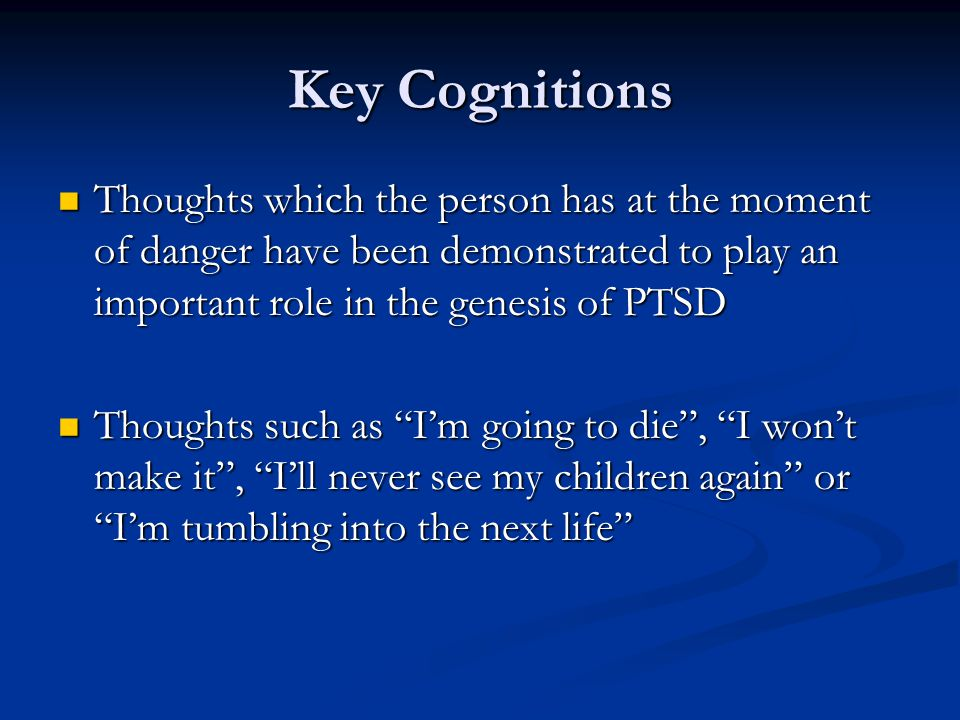 Key Cognitions Thoughts which the person has at the moment of danger have been demonstrated to play an important role in the genesis of PTSD Thoughts which the person has at the moment of danger have been demonstrated to play an important role in the genesis of PTSD Thoughts such as I'm going to die , I won't make it , I'll never see my children again or I'm tumbling into the next life Thoughts such as I'm going to die , I won't make it , I'll never see my children again or I'm tumbling into the next life