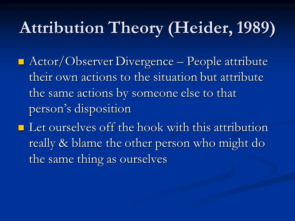 Attribution Theory (Heider, 1989) Actor/Observer Divergence – People attribute their own actions to the situation but attribute the same actions by someone else to that person's disposition Actor/Observer Divergence – People attribute their own actions to the situation but attribute the same actions by someone else to that person's disposition Let ourselves off the hook with this attribution really & blame the other person who might do the same thing as ourselves Let ourselves off the hook with this attribution really & blame the other person who might do the same thing as ourselves