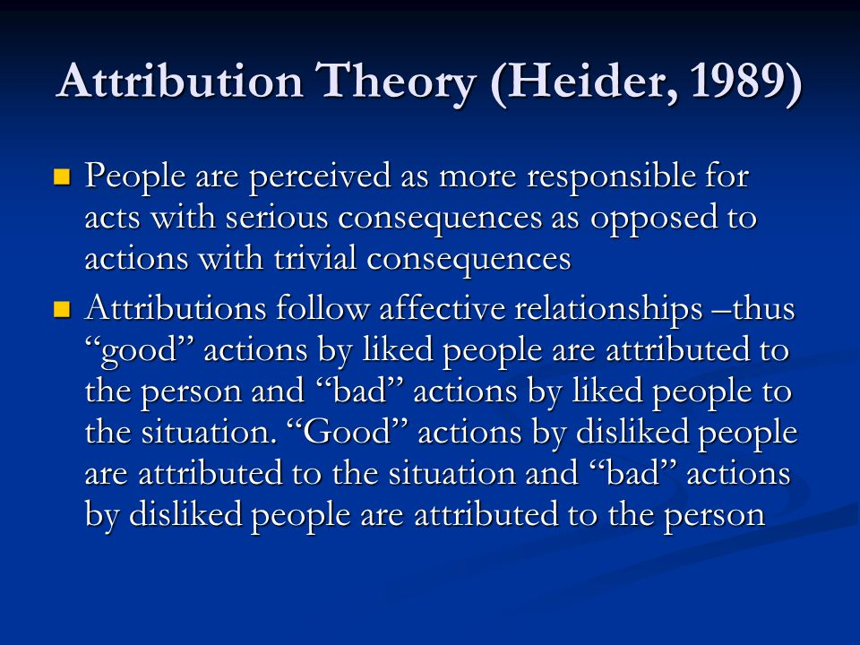 Attribution Theory (Heider, 1989) People are perceived as more responsible for acts with serious consequences as opposed to actions with trivial consequences People are perceived as more responsible for acts with serious consequences as opposed to actions with trivial consequences Attributions follow affective relationships –thus good actions by liked people are attributed to the person and bad actions by liked people to the situation.