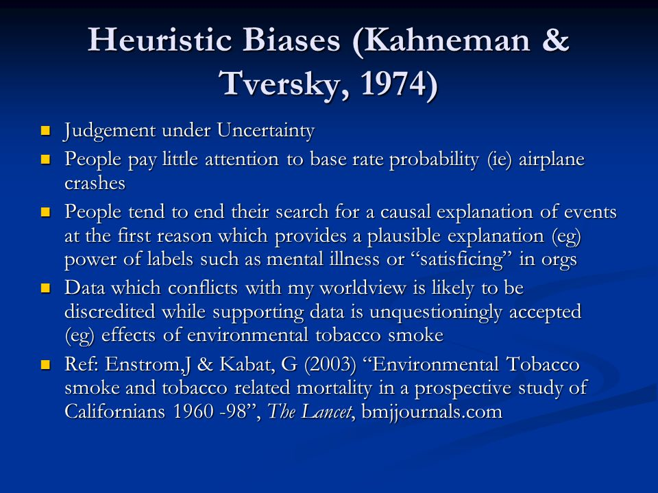 Heuristic Biases (Kahneman & Tversky, 1974) Judgement under Uncertainty Judgement under Uncertainty People pay little attention to base rate probability (ie) airplane crashes People pay little attention to base rate probability (ie) airplane crashes People tend to end their search for a causal explanation of events at the first reason which provides a plausible explanation (eg) power of labels such as mental illness or satisficing in orgs People tend to end their search for a causal explanation of events at the first reason which provides a plausible explanation (eg) power of labels such as mental illness or satisficing in orgs Data which conflicts with my worldview is likely to be discredited while supporting data is unquestioningly accepted (eg) effects of environmental tobacco smoke Data which conflicts with my worldview is likely to be discredited while supporting data is unquestioningly accepted (eg) effects of environmental tobacco smoke Ref: Enstrom,J & Kabat, G (2003) Environmental Tobacco smoke and tobacco related mortality in a prospective study of Californians 1960 -98 , The Lancet, bmjjournals.com Ref: Enstrom,J & Kabat, G (2003) Environmental Tobacco smoke and tobacco related mortality in a prospective study of Californians 1960 -98 , The Lancet, bmjjournals.com