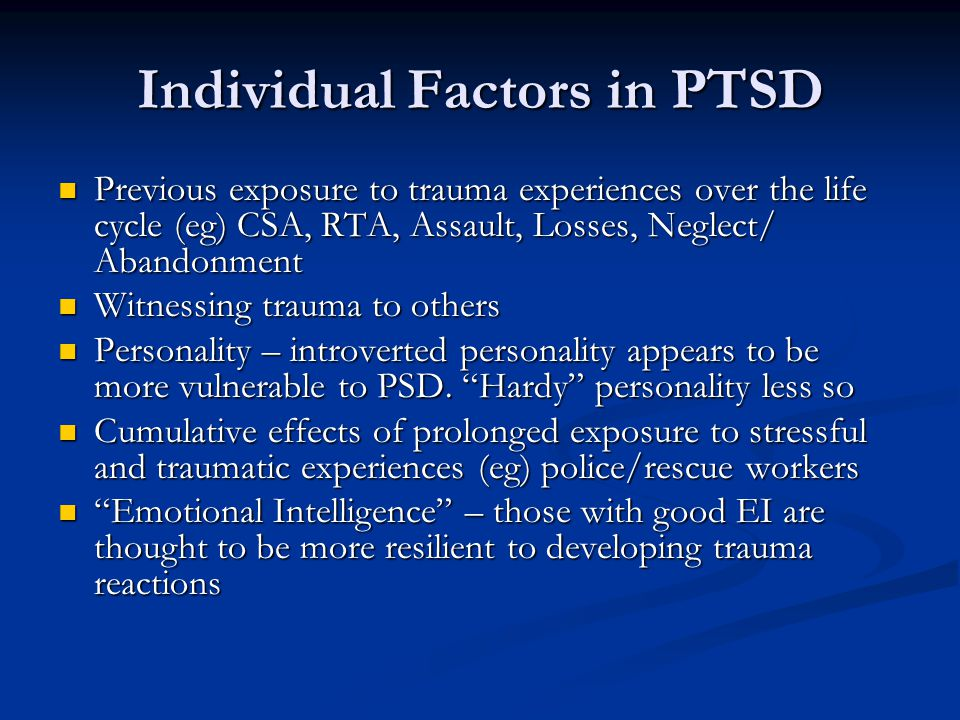 Individual Factors in PTSD Previous exposure to trauma experiences over the life cycle (eg) CSA, RTA, Assault, Losses, Neglect/ Abandonment Previous exposure to trauma experiences over the life cycle (eg) CSA, RTA, Assault, Losses, Neglect/ Abandonment Witnessing trauma to others Witnessing trauma to others Personality – introverted personality appears to be more vulnerable to PSD.