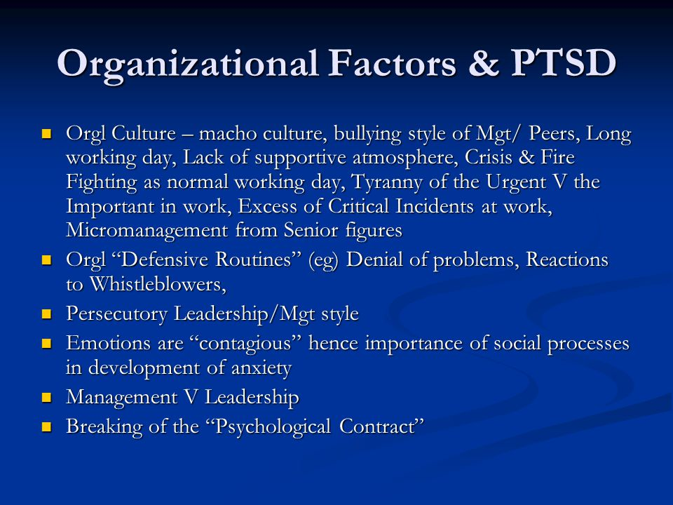 Organizational Factors & PTSD Orgl Culture – macho culture, bullying style of Mgt/ Peers, Long working day, Lack of supportive atmosphere, Crisis & Fire Fighting as normal working day, Tyranny of the Urgent V the Important in work, Excess of Critical Incidents at work, Micromanagement from Senior figures Orgl Culture – macho culture, bullying style of Mgt/ Peers, Long working day, Lack of supportive atmosphere, Crisis & Fire Fighting as normal working day, Tyranny of the Urgent V the Important in work, Excess of Critical Incidents at work, Micromanagement from Senior figures Orgl Defensive Routines (eg) Denial of problems, Reactions to Whistleblowers, Orgl Defensive Routines (eg) Denial of problems, Reactions to Whistleblowers, Persecutory Leadership/Mgt style Persecutory Leadership/Mgt style Emotions are contagious hence importance of social processes in development of anxiety Emotions are contagious hence importance of social processes in development of anxiety Management V Leadership Management V Leadership Breaking of the Psychological Contract Breaking of the Psychological Contract