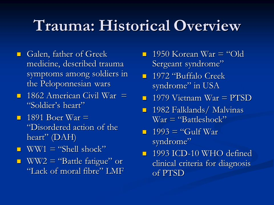 Trauma: Historical Overview Galen, father of Greek medicine, described trauma symptoms among soldiers in the Peloponnesian wars Galen, father of Greek medicine, described trauma symptoms among soldiers in the Peloponnesian wars 1862 American Civil War = Soldier's heart 1862 American Civil War = Soldier's heart 1891 Boer War = Disordered action of the heart (DAH) 1891 Boer War = Disordered action of the heart (DAH) WW1 = Shell shock WW1 = Shell shock WW2 = Battle fatigue or Lack of moral fibre LMF WW2 = Battle fatigue or Lack of moral fibre LMF 1950 Korean War = Old Sergeant syndrome 1972 Buffalo Creek syndrome in USA 1979 Vietnam War = PTSD 1982 Falklands/ Malvinas War = Battleshock 1993 = Gulf War syndrome 1993 ICD-10 WHO defined clinical criteria for diagnosis of PTSD