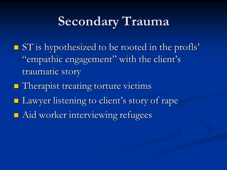 Secondary Trauma ST is hypothesized to be rooted in the profls' empathic engagement with the client's traumatic story ST is hypothesized to be rooted in the profls' empathic engagement with the client's traumatic story Therapist treating torture victims Therapist treating torture victims Lawyer listening to client's story of rape Lawyer listening to client's story of rape Aid worker interviewing refugees Aid worker interviewing refugees