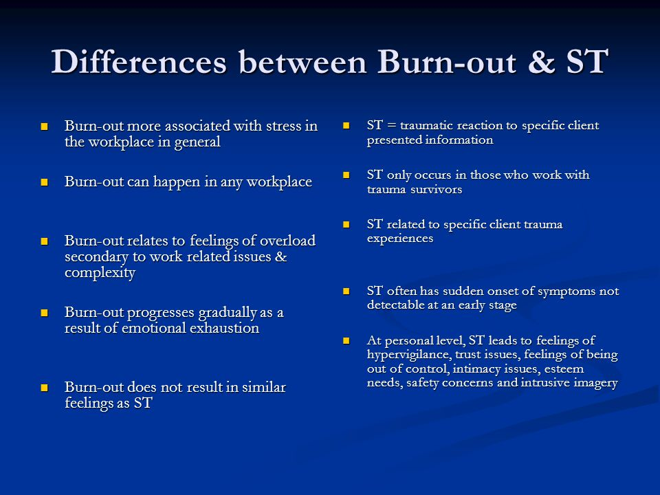 Differences between Burn-out & ST Burn-out more associated with stress in the workplace in general Burn-out more associated with stress in the workplace in general Burn-out can happen in any workplace Burn-out can happen in any workplace Burn-out relates to feelings of overload secondary to work related issues & complexity Burn-out relates to feelings of overload secondary to work related issues & complexity Burn-out progresses gradually as a result of emotional exhaustion Burn-out progresses gradually as a result of emotional exhaustion Burn-out does not result in similar feelings as ST Burn-out does not result in similar feelings as ST ST = traumatic reaction to specific client presented information ST only occurs in those who work with trauma survivors ST related to specific client trauma experiences ST often has sudden onset of symptoms not detectable at an early stage At personal level, ST leads to feelings of hypervigilance, trust issues, feelings of being out of control, intimacy issues, esteem needs, safety concerns and intrusive imagery