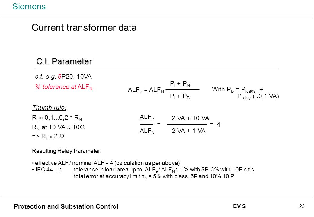 Siemens Protection and Substation Control EV S 23 Current transformer data c.t. e.g. 5P20, 10VA % tolerance at ALF N Thumb rule: R i  0,1...0,2 * R N