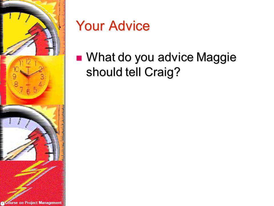 Course on Project Management Your Advice What do you advice Maggie should tell Craig? What do you advice Maggie should tell Craig?