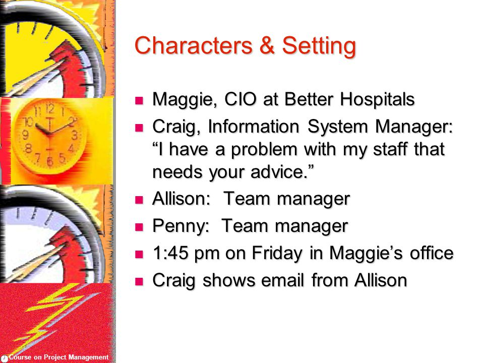 Course on Project Management Characters & Setting Maggie, CIO at Better Hospitals Maggie, CIO at Better Hospitals Craig, Information System Manager: ""