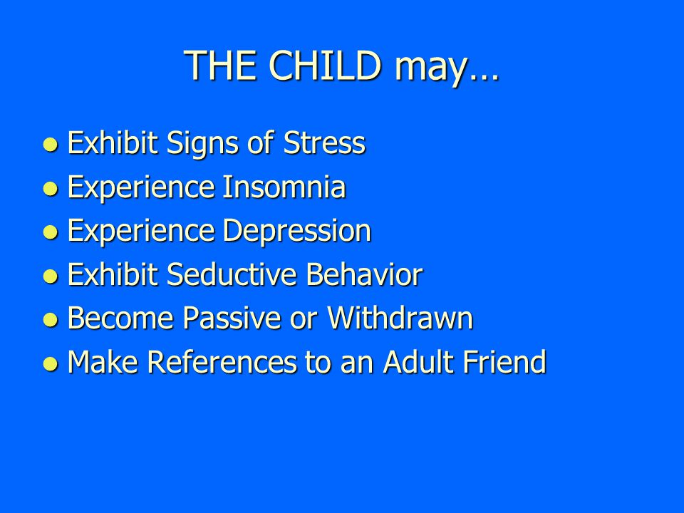 THE CHILD  Shows sudden changes in behavior or school performance  Has learning problems that cannot be attributed to specific physical or psychological causes  Is always watchful, as though preparing for something bad to happen  Lacks adult supervision  Is overly compliant, an overachiever, or too responsible  Comes to school early, stays late, and does not want to go home