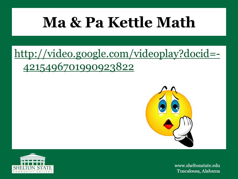 www.sheltonstate.edu Tuscaloosa, Alabama Ma & Pa Kettle Math http://video.google.com/videoplay?docid=- 4215496701990923822