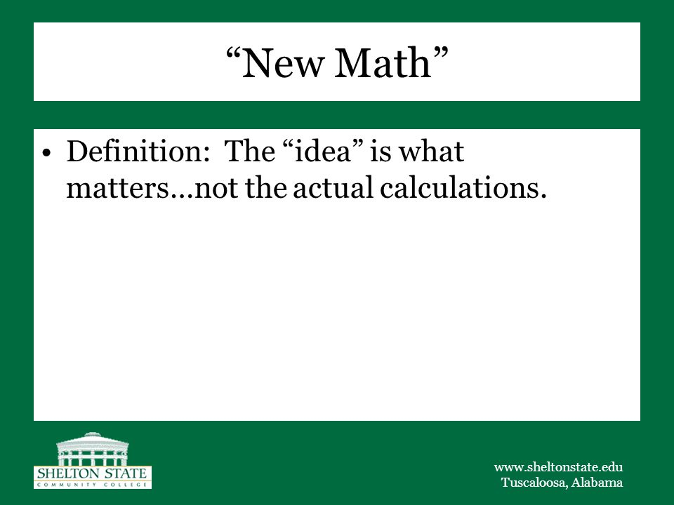 www.sheltonstate.edu Tuscaloosa, Alabama New Math Definition: The idea is what matters…not the actual calculations.