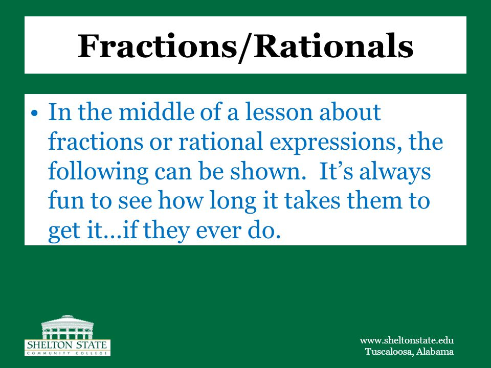 www.sheltonstate.edu Tuscaloosa, Alabama Fractions/Rationals In the middle of a lesson about fractions or rational expressions, the following can be shown.