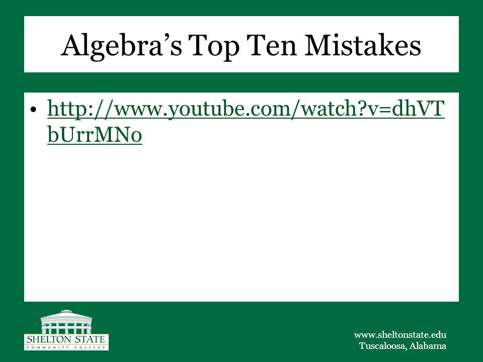 www.sheltonstate.edu Tuscaloosa, Alabama Algebra's Top Ten Mistakes http://www.youtube.com/watch?v=dhVT bUrrMNohttp://www.youtube.com/watch?v=dhVT bUr