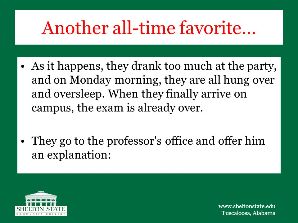 www.sheltonstate.edu Tuscaloosa, Alabama Another all-time favorite… As it happens, they drank too much at the party, and on Monday morning, they are all hung over and oversleep.