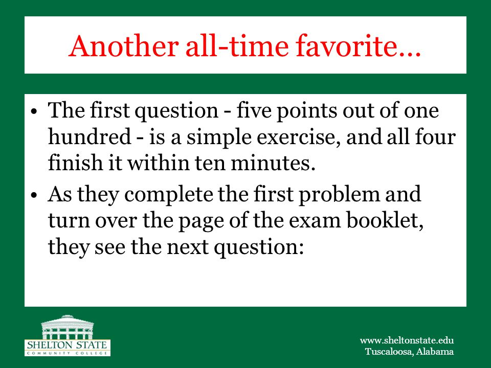 www.sheltonstate.edu Tuscaloosa, Alabama Another all-time favorite… The first question - five points out of one hundred - is a simple exercise, and all four finish it within ten minutes.