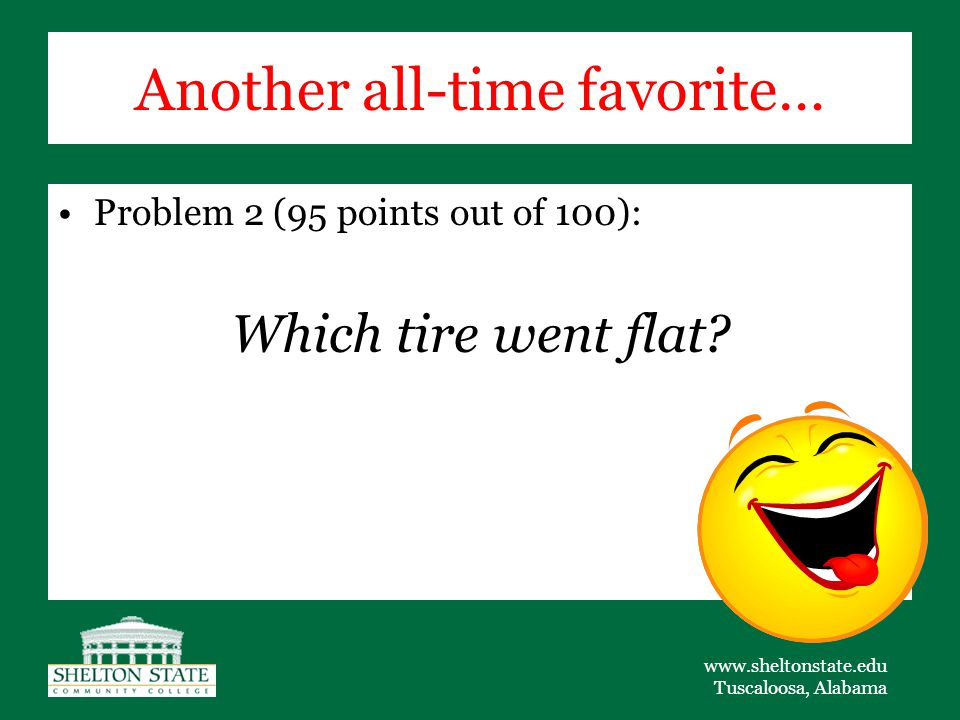 www.sheltonstate.edu Tuscaloosa, Alabama Another all-time favorite… Problem 2 (95 points out of 100): Which tire went flat?