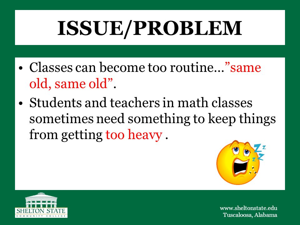 www.sheltonstate.edu Tuscaloosa, Alabama ISSUE/PROBLEM Classes can become too routine… same old, same old .