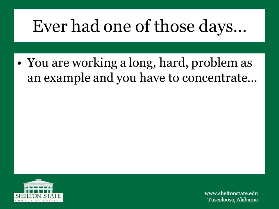 www.sheltonstate.edu Tuscaloosa, Alabama Ever had one of those days… You are working a long, hard, problem as an example and you have to concentrate…