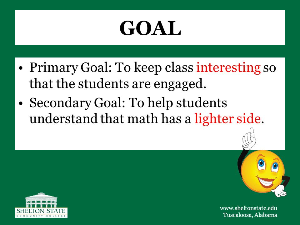 www.sheltonstate.edu Tuscaloosa, Alabama GOAL Primary Goal: To keep class interesting so that the students are engaged.