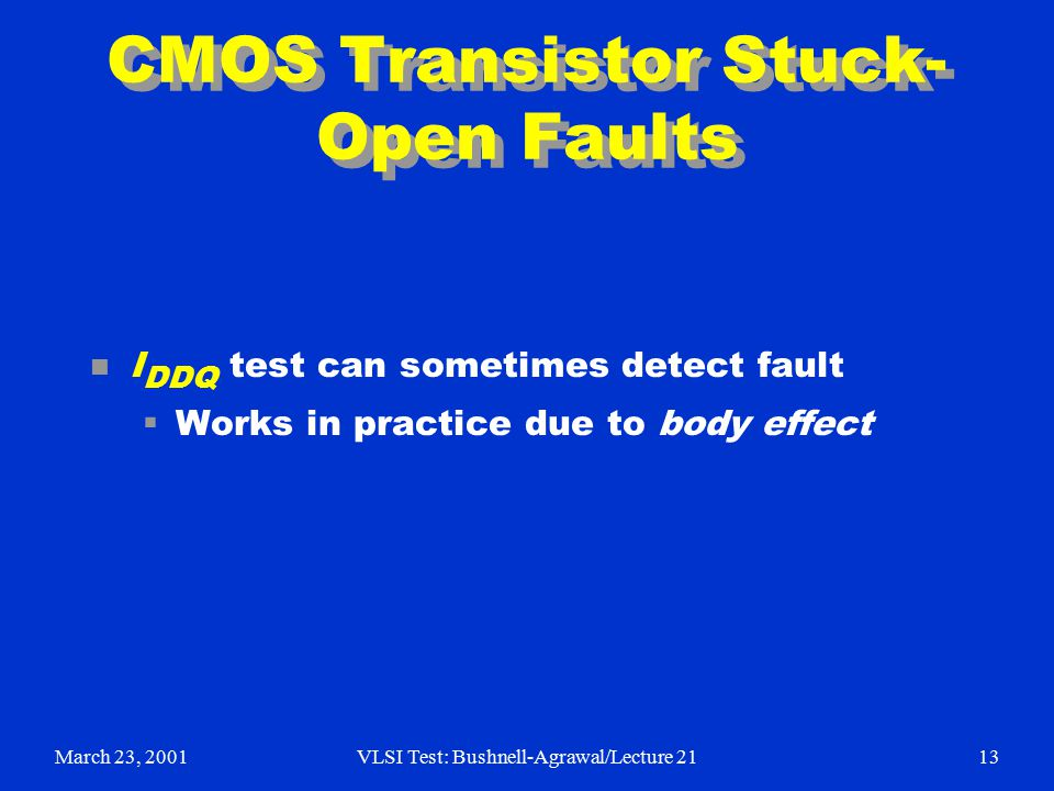 March 23, 2001VLSI Test: Bushnell-Agrawal/Lecture 2113 CMOS Transistor Stuck- Open Faults n I DDQ test can sometimes detect fault  Works in practice due to body effect