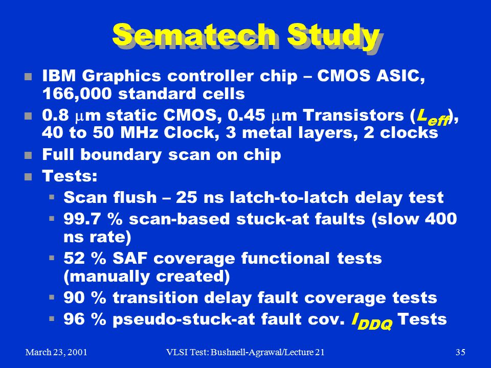 March 23, 2001VLSI Test: Bushnell-Agrawal/Lecture 2135 Sematech Study n IBM Graphics controller chip – CMOS ASIC, 166,000 standard cells 0.8  m static CMOS, 0.45  m Transistors (L eff ), 40 to 50 MHz Clock, 3 metal layers, 2 clocks n Full boundary scan on chip n Tests:  Scan flush – 25 ns latch-to-latch delay test  99.7 % scan-based stuck-at faults (slow 400 ns rate)  52 % SAF coverage functional tests (manually created)  90 % transition delay fault coverage tests  96 % pseudo-stuck-at fault cov.