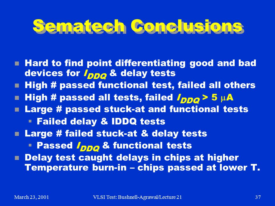 March 23, 2001VLSI Test: Bushnell-Agrawal/Lecture 2137 Sematech Conclusions n Hard to find point differentiating good and bad devices for I DDQ & delay tests n High # passed functional test, failed all others High # passed all tests, failed I DDQ > 5  A n Large # passed stuck-at and functional tests  Failed delay & IDDQ tests n Large # failed stuck-at & delay tests  Passed I DDQ & functional tests n Delay test caught delays in chips at higher Temperature burn-in – chips passed at lower T.