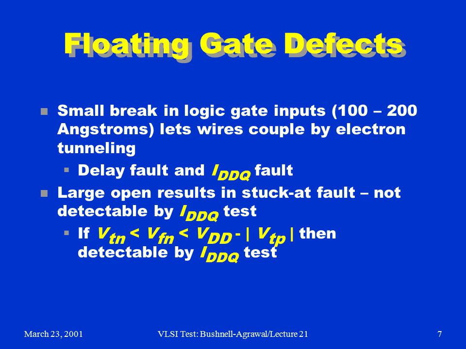 March 23, 2001VLSI Test: Bushnell-Agrawal/Lecture 217 Floating Gate Defects n Small break in logic gate inputs (100 – 200 Angstroms) lets wires couple by electron tunneling  Delay fault and I DDQ fault n Large open results in stuck-at fault – not detectable by I DDQ test  If V tn < V fn < V DD - | V tp | then detectable by I DDQ test