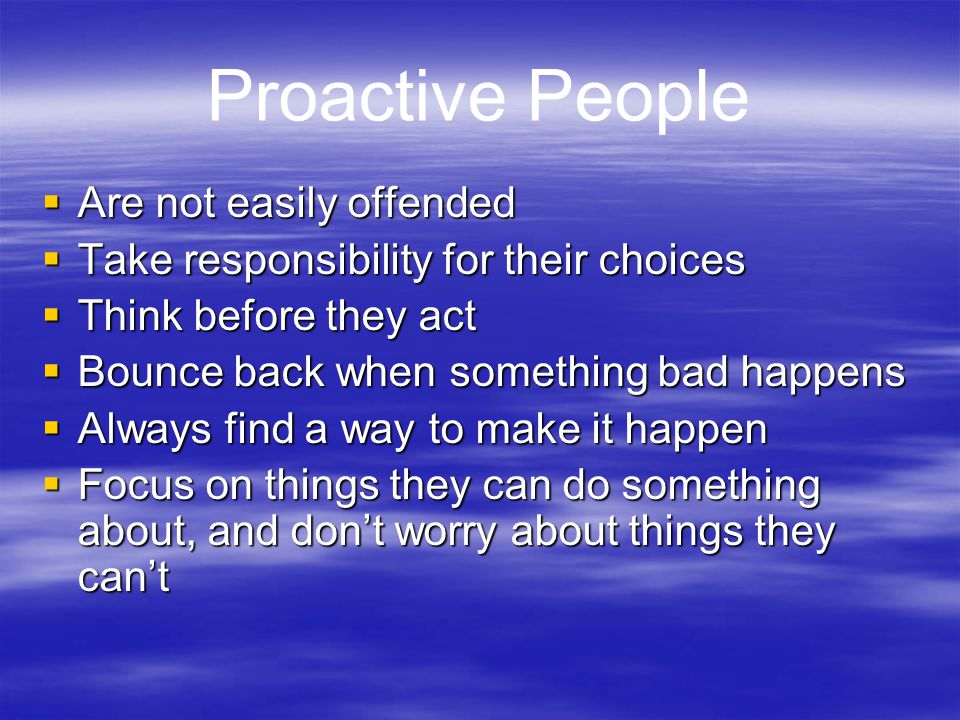 Proactive People  Are not easily offended  Take responsibility for their choices  Think before they act  Bounce back when something bad happens 