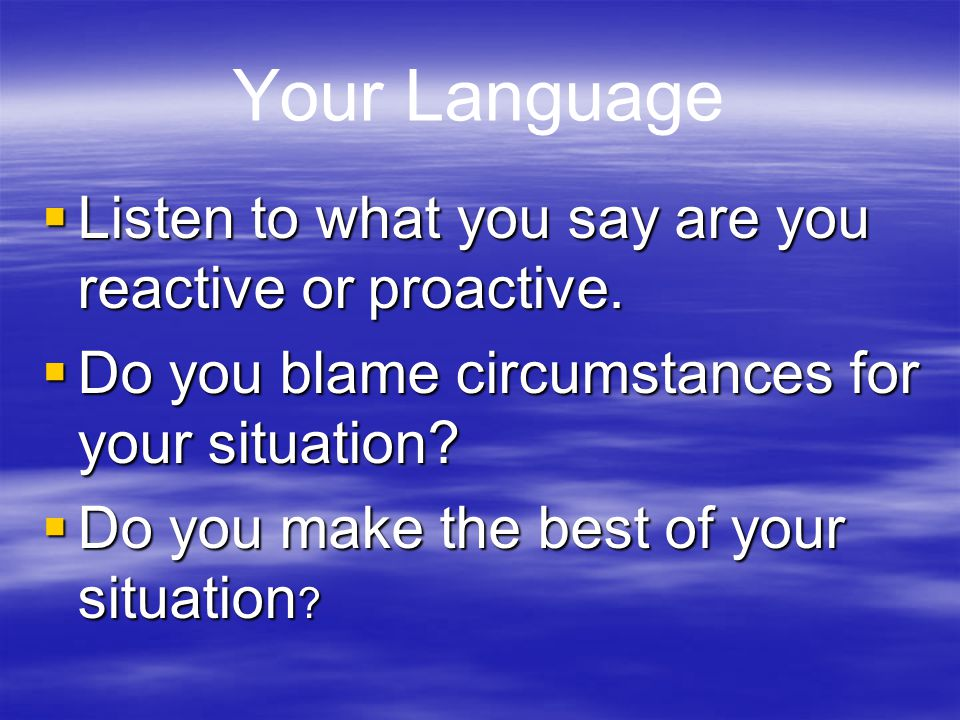 Your Language  Listen to what you say are you reactive or proactive.  Do you blame circumstances for your situation?  Do you make the best of your