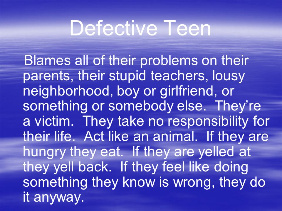 Defective Teen Blames all of their problems on their parents, their stupid teachers, lousy neighborhood, boy or girlfriend, or something or somebody e