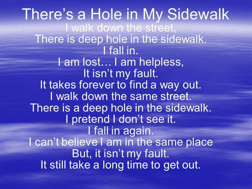 There's a Hole in My Sidewalk I walk down the street, There is deep hole in the sidewalk. I fall in. I am lost… I am helpless, It isn't my fault. It t