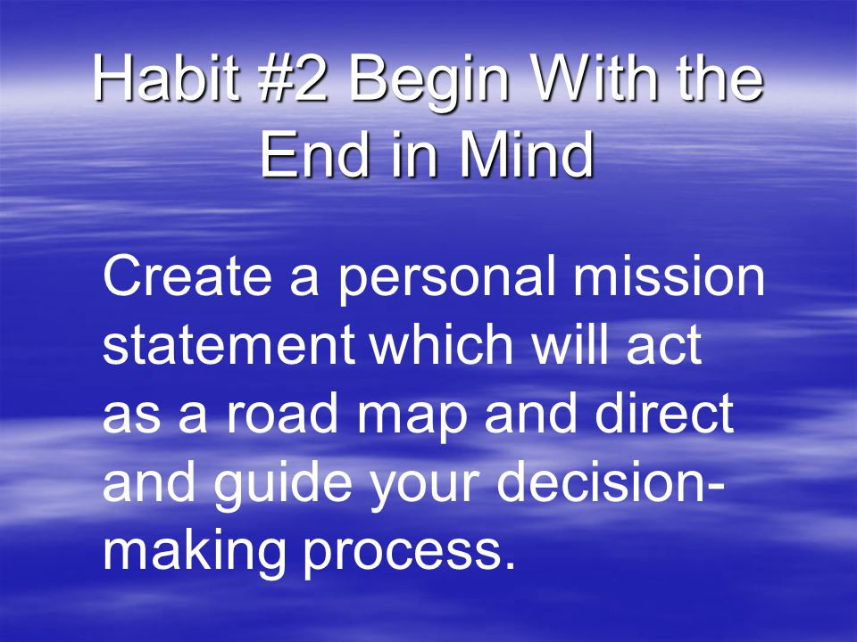 Habit #2 Begin With the End in Mind Create a personal mission statement which will act as a road map and direct and guide your decision- making proces