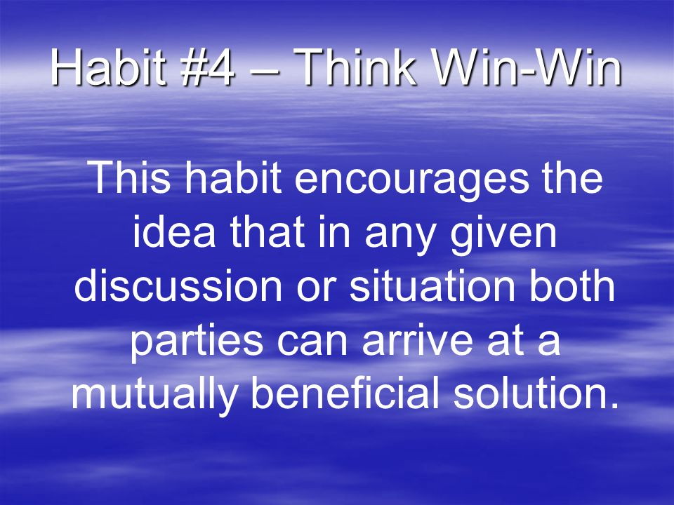 Habit #4 – Think Win-Win This habit encourages the idea that in any given discussion or situation both parties can arrive at a mutually beneficial sol