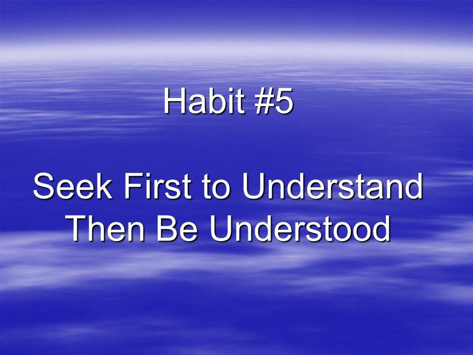 Habit #5 Seek First to Understand Then Be Understood