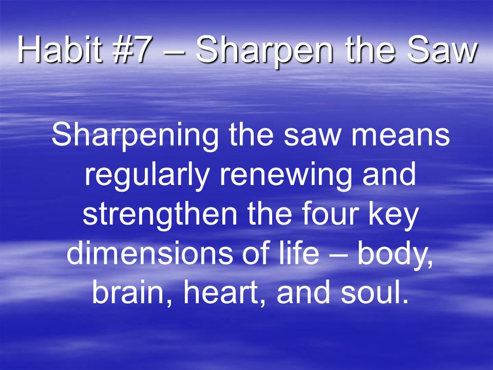 Habit #7 – Sharpen the Saw Sharpening the saw means regularly renewing and strengthen the four key dimensions of life – body, brain, heart, and soul.