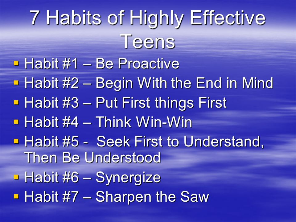 7 Habits of Highly Effective Teens  Habit #1 – Be Proactive  Habit #2 – Begin With the End in Mind  Habit #3 – Put First things First  Habit #4 –