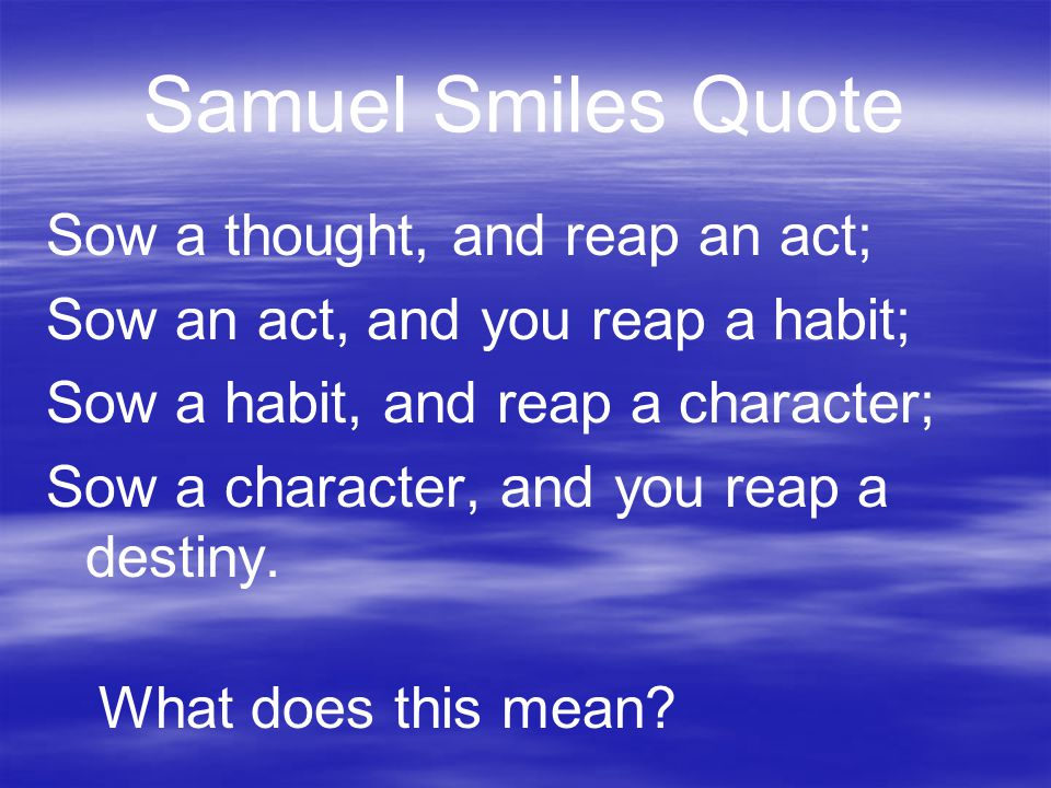 Samuel Smiles Quote Sow a thought, and reap an act; Sow an act, and you reap a habit; Sow a habit, and reap a character; Sow a character, and you reap