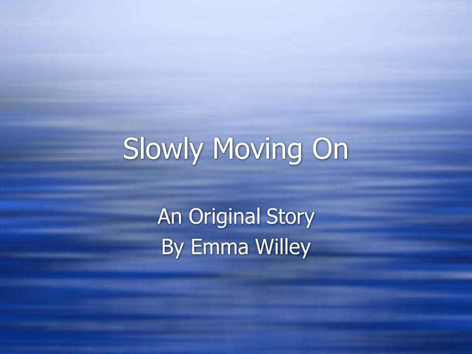 Slowly Moving On An Original Story By Emma Willey An Original Story By Emma Willey