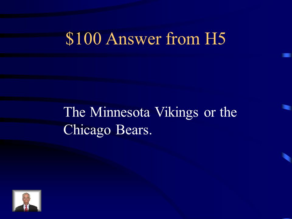 $100 Answer from H5 The Minnesota Vikings or the Chicago Bears.