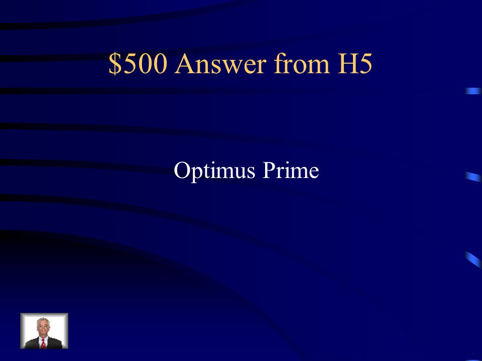 $500 Question from H5 What is the name of the Autobot leader In Transformers?