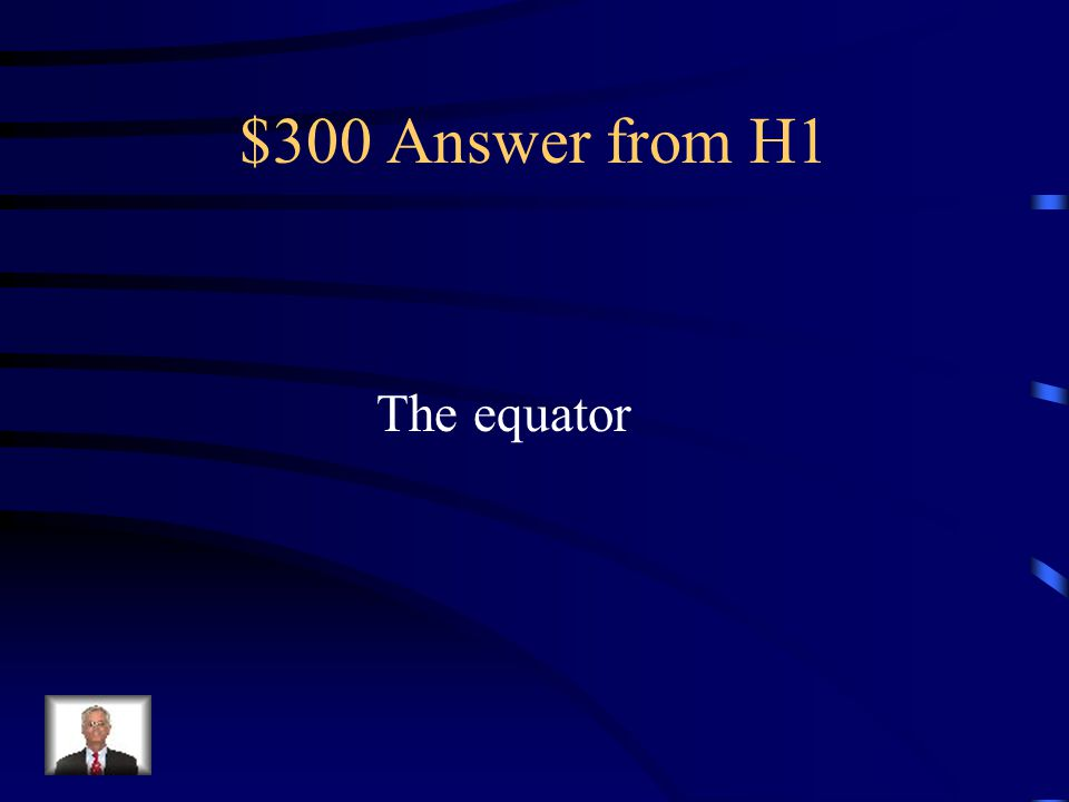 $300 Question from H1 This most important line of latitude Divides the Earth into the Northern And Southern Hemispheres.