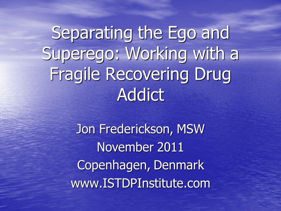Separating the Ego and Superego: Working with a Fragile Recovering Drug Addict Jon Frederickson, MSW November 2011 Copenhagen, Denmark www.ISTDPInstit