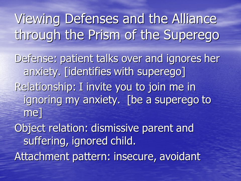 Viewing Defenses and the Alliance through the Prism of the Superego Defense: patient talks over and ignores her anxiety. [identifies with superego] Re