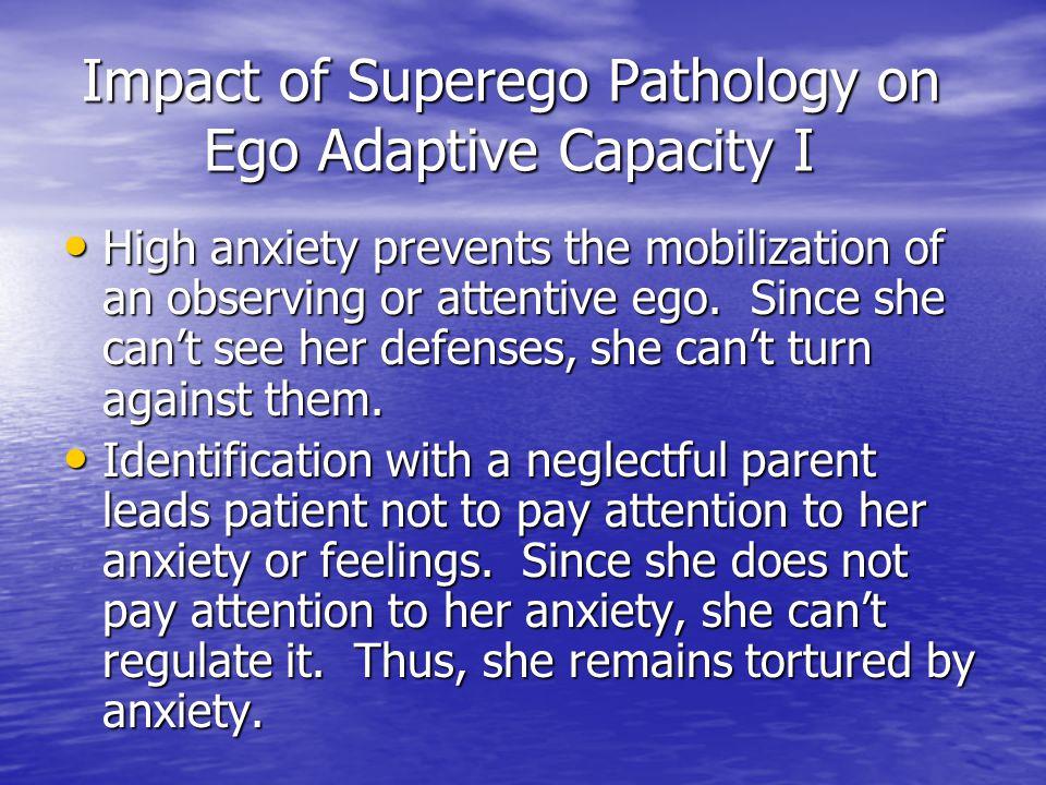 Impact of Superego Pathology on Ego Adaptive Capacity I Impact of Superego Pathology on Ego Adaptive Capacity I High anxiety prevents the mobilization