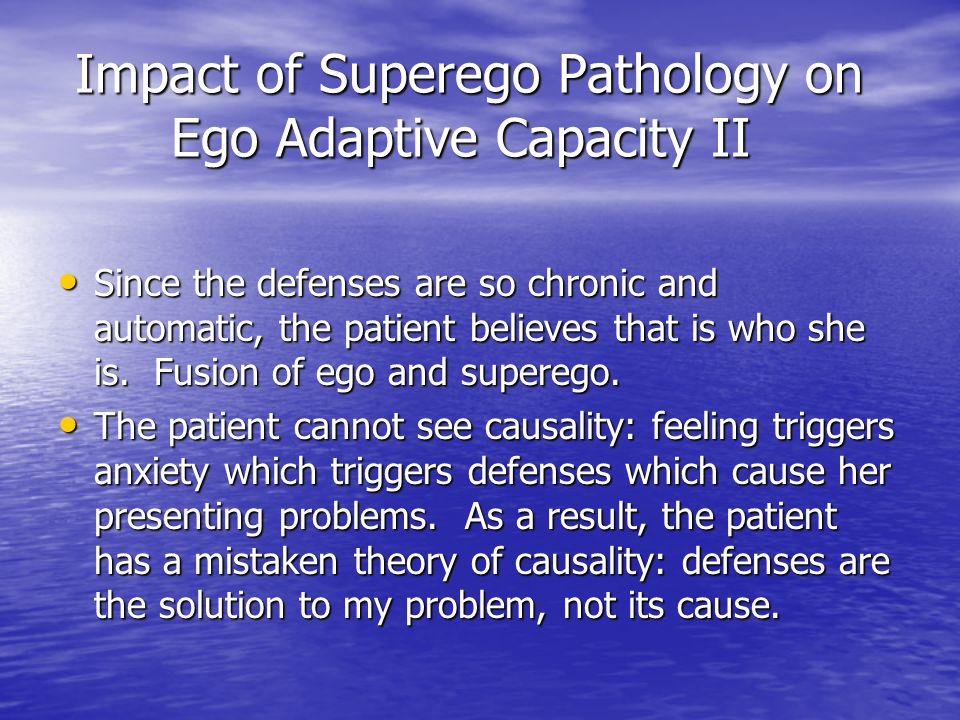 Impact of Superego Pathology on Ego Adaptive Capacity II Impact of Superego Pathology on Ego Adaptive Capacity II Since the defenses are so chronic an